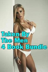 Taken By The Men 4 Book Bundle: Hard, Multiple Partners, Rough, Group, Gang, Bikers, Virgin, Untouched, Tight, First time, Anal, MMF, Deep, BBW, Innocent, Naughty, Hot, Alpha, Erotica, Erotic, Box Set