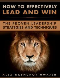 How to Effectively Lead and Win: The Proven Leadership Strategies and Techniques