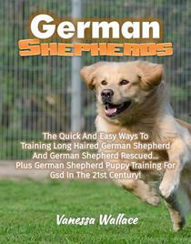 German Shepherds: The Quick And Easy Ways To Train Long Haired German Shepherd And German Shepherd Rescued Plus German Shepherd Puppy Training For Gsd In The 21st Century!