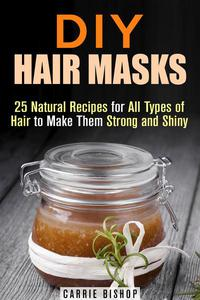 DIY Hair Masks : 25 Natural Recipes for All Types of Hair to Make Them Strong and Shiny