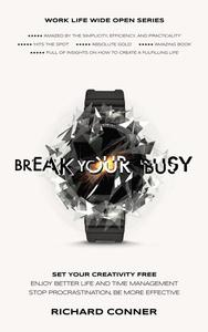 Break Your Busy - Set Your Creativity Free: Enjoy Better Life and Time Management. Stop Procrastination, Be More Effective.
