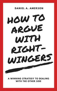 How to Argue with Right-Wingers – A Winning Strategy to Dealing With the Other Side