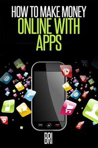 How to Make Money Online with Apps: Why Mobile Apps Can Make You Rich