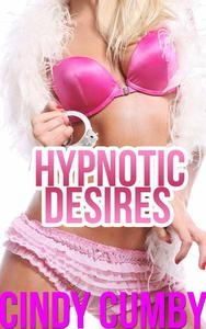 Hypnotic Desires: 3 Erotic Sexy Mind Control and Hypnosis Stories