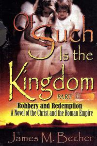 Of Such Is The Kingdom, Part II, Robbery and Redemption, A Novel of the Christ and the Roman Empire