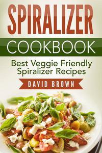 Spiralizer Cookbook: Best Veggie Friendly Spiralizer Recipes