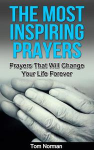 The Most Inspiring Prayers: Prayers That Will Change your Life Forever
