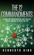 The 12 Commandments; A Guide For Entrepreneurs and Creative People Looking To Reach The Top