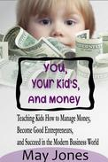 You, Your Kids and Money - Teaching Kids How to Manage Money, Become Good Entrepreneurs and Succeed in the Modern Business World