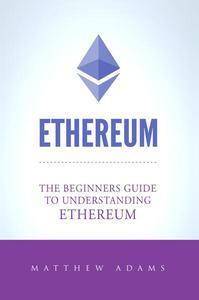 Ethereum: The Beginners Guide To Understanding Ethereum