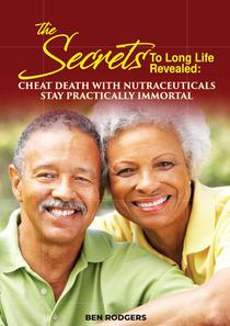 The Secret to Long Life Revealed: Cheat Death with Nutraceuticals; Stay Practically Immortal