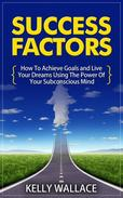 Success Factors - How To Achieve Goals and Live Your Dreams Using The Power Of Your Subconscious Mind