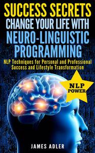 Success Secrets: Change Your Life With Neuro-Linguistic Programming. NLP Techniques for Personal and Professional Success and Lifestyle Transformation