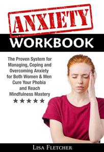 Anxiety Workbook: The Proven System for Managing, Coping and Overcoming Anxiety for Both Women & Men; Cure Your Phobia and Reach Mindfulness Mastery