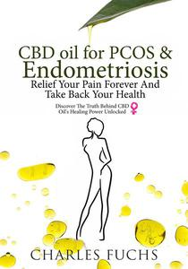 CBD Oil For PCOS & Endometriosis: Relief Your Pain Forever And Take Back Your Health: Discover The Truth Behind CBD Oil's Healing Power Unlocked