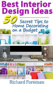 Best Interior Design Ideas :  50+ Secret Tips to Home Decorating on a Budget (Complete Guide to Interior Designing)