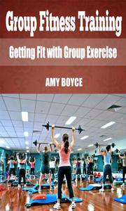 Group Fitness Training: Getting Fit with Group Exercise