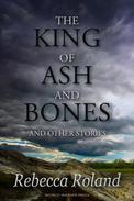The King of Ash and Bones and Other Stories