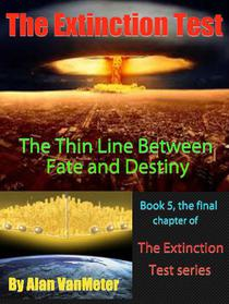 The Extinction Test: The Fine Line Between Fate and Destiny  (Book 5, the final chapter, of The Extinction Test series)