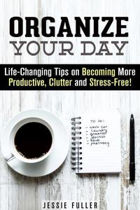 Organize Your Day: Life-Changing Tips on Becoming More Productive, Clutter- and Stress-Free