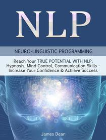 NLP - Neuro-Linguistic Programming: Reach Your True Potential with NLP, Hypnosis, Mind Control - Increase Your Confidence & Achieve Success