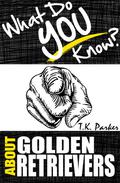 What Do You Know About Golden Retrievers? The Unauthorized Trivia Quiz Game Book About Golden Retrievers Facts