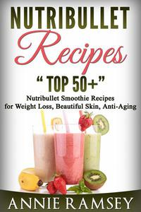 Nutribullet Recipes: Top 51 Nutribullet Smoothie Recipes  for Weight Loss, Beautiful Skin, Anti-aging
