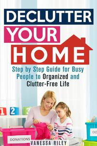 Declutter Your Home: Step by Step Guide for Busy People to Organized and Clutter-Free Life
