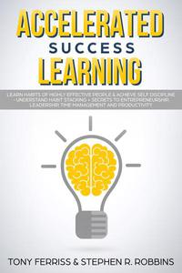 Accelerated Success Learning: Learn Habits of Highly Effective People & Achieve Self Discipline - Understand Habit Stacking + Secrets to Entrepreneurship, Leadership, time management and Productivity