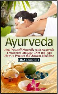 Ayurveda: Heal Yourself Naturally with Ayurveda Treatments, Massage, Diet and Tips How to Practice this Ancient Medicine