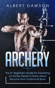Archery: The #1 Beginner's Guide for Everything An Archer Needs to Know About Recurve And Compound Bows