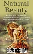 Natural Beauty: Radiant Skin Care Secrets & Homemade Beauty Recipes From the World's Most Unforgettable Women