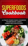 Superfoods Cookbook: Ultimate Power Foods Cookbook for Breakfast, Lunch, Dinner and EVEN Dessert!