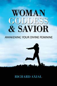 Woman, Goddess & Savior: Awakening Your Divine Feminine