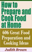 How to Prepare and Cook Food at Home: 606 Great Food Preparation and Cooking Ideas