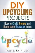 DIY Upcycling Projects: How to Craft, Renew and Repurpose Everyday Items