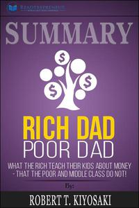 Summary of Rich Dad Poor Dad: What The Rich Teach Their Kids About Money - That The Poor And Middle Class Do Not! by Robert T. Kiyosaki