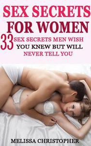 Sex Secrets For Women - 33 Sex Secrets All Men Wish You Knew but Will Never Tell You