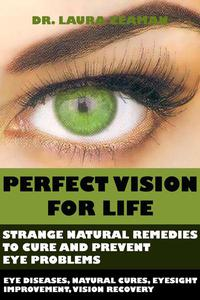 Perfect Vision for Life: Strange Natural Remedies to Cure and Prevent Eye Problems (Eye diseases, Natural Cures, Eyesight Improvement, Vision Recovery)