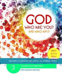 God Who Are You? And Who am I? Knowing and Experiencing God by His Hebrew Names: Crossing the Jordan River