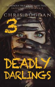 Deadly Darlings 3: 6 Heinous True Crime Cases that Dazed the Nation (Book 3)