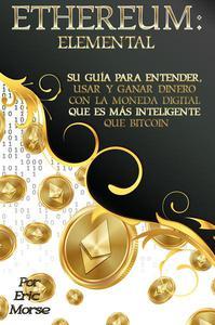 Ethereum: Elemental: Su Guía para Entender, Usar y Ganar dinero con la Moneda Digital Que Es Más Inteligente Que Bitcoin