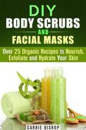 DIY Body Scrubs and Facial Masks : Over 25 Organic Recipes to Nourish, Exfoliate and Hydrate Your Skin