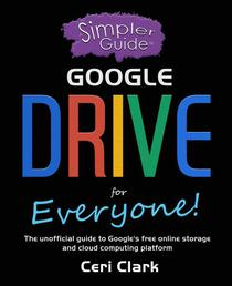 A Simpler Guide to Google Drive for Everyone: The unofficial guide to Google's free online storage and cloud computing platform