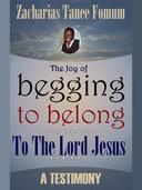 The Joy Of Begging To Belong To The Lord Jesus: A Testimony