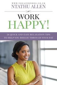 Work Happy!: 26 Quick And Easy Relaxation Tips To Help You Breeze Through Your Day