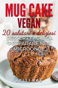 Mug Cake Vegan:  20 salutari e deliziosi dessert, facili da preparare nel microonde.