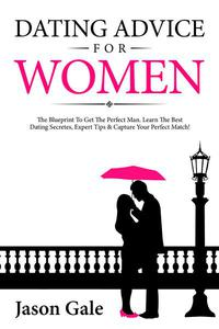 Dating Advice For Women: The Blueprint To Get The Perfect Man. Learn The Best Dating Secretes, Expert Tips & Capture Your Perfect Match!