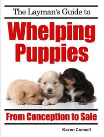 The Layman's Guide to Whelping Puppies - From Conception to New Home