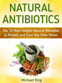 Natural Antibiotics: The 10 Most Helpful Natural Remedies to Protect and Cure You from Illness